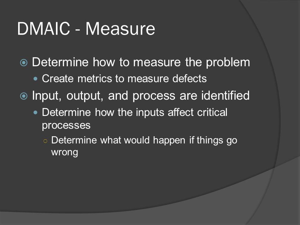 DMAIC - Measure  Determine how to measure the problem Create metrics to measure defects  Input, output, and process are identified Determine how the inputs affect critical processes ○ Determine what would happen if things go wrong