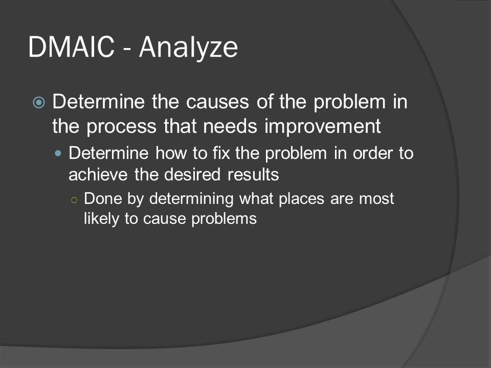 DMAIC - Analyze  Determine the causes of the problem in the process that needs improvement Determine how to fix the problem in order to achieve the desired results ○ Done by determining what places are most likely to cause problems