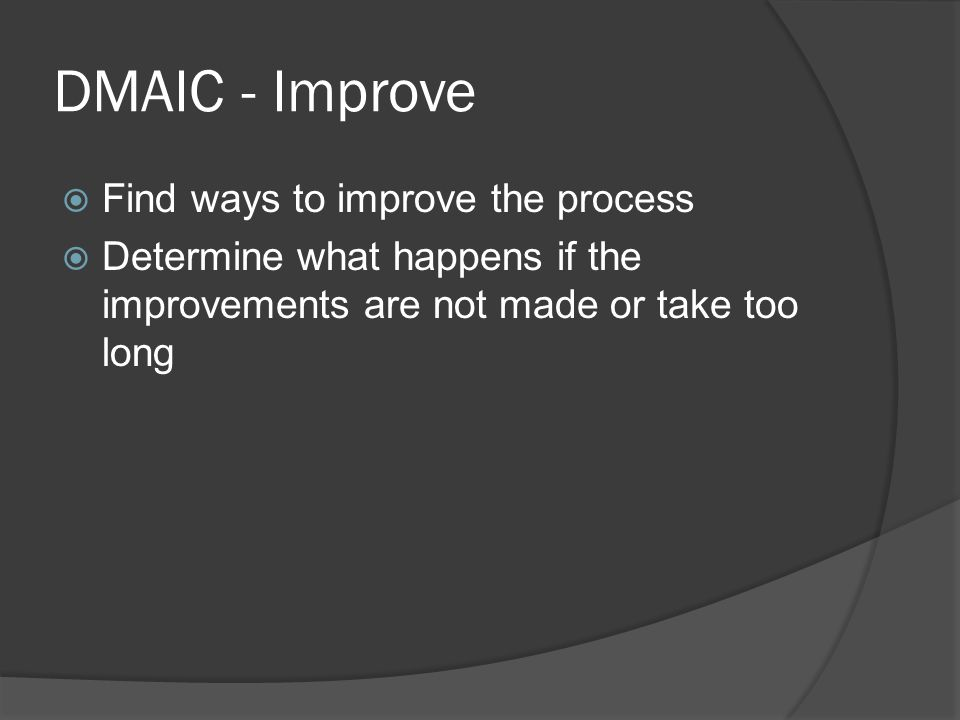 DMAIC - Improve  Find ways to improve the process  Determine what happens if the improvements are not made or take too long