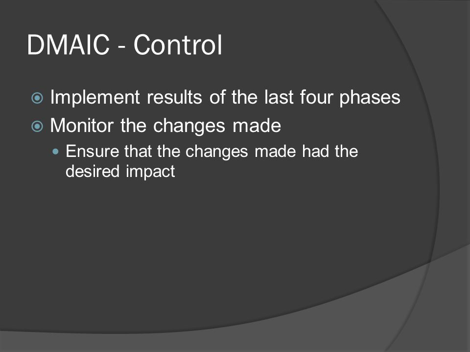 DMAIC - Control  Implement results of the last four phases  Monitor the changes made Ensure that the changes made had the desired impact