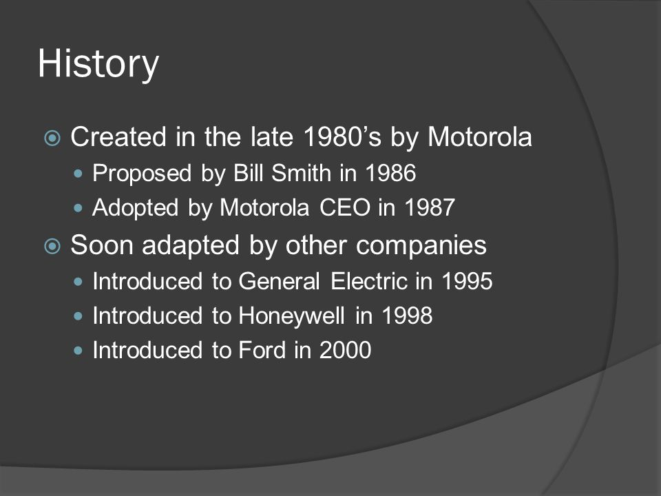 History  Created in the late 1980's by Motorola Proposed by Bill Smith in 1986 Adopted by Motorola CEO in 1987  Soon adapted by other companies Introduced to General Electric in 1995 Introduced to Honeywell in 1998 Introduced to Ford in 2000