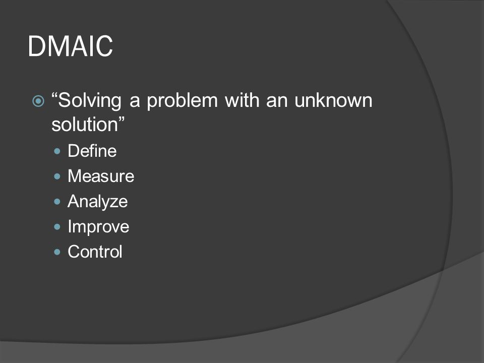 DMAIC  Solving a problem with an unknown solution Define Measure Analyze Improve Control