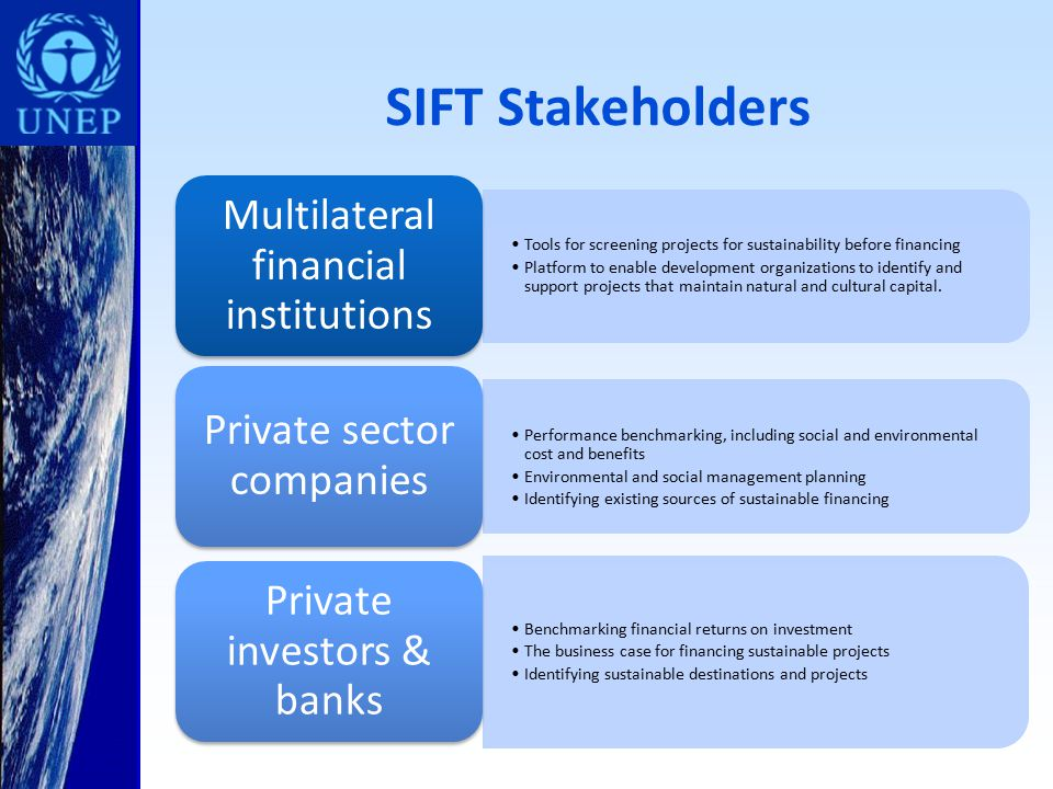 SIFT Stakeholders Tools for screening projects for sustainability before financing Platform to enable development organizations to identify and support projects that maintain natural and cultural capital.