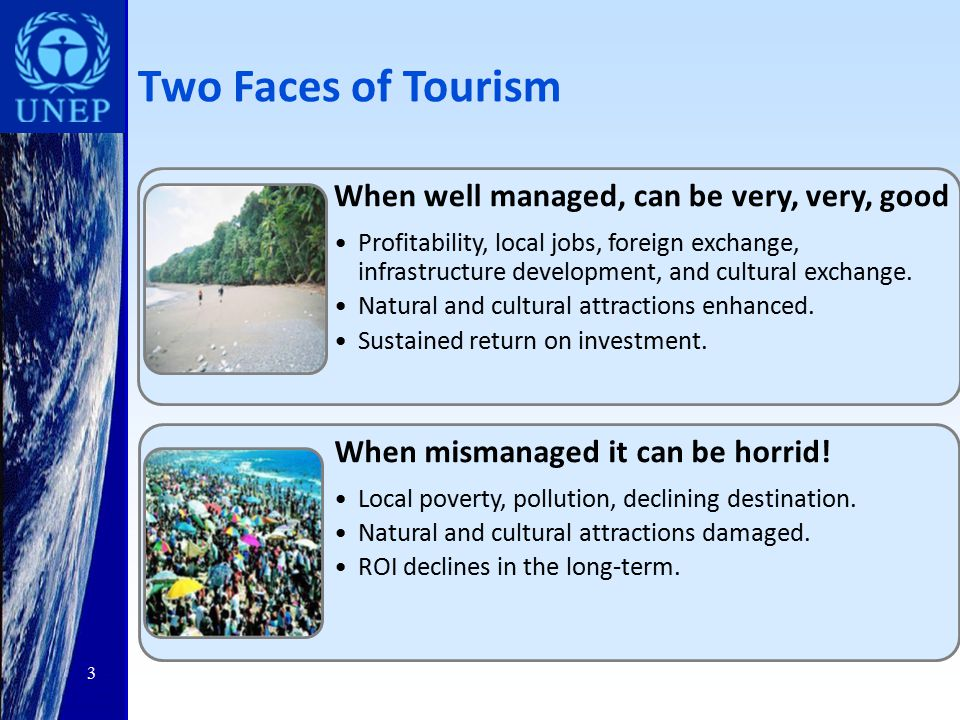 Two Faces of Tourism When well managed, can be very, very, good Profitability, local jobs, foreign exchange, infrastructure development, and cultural exchange.