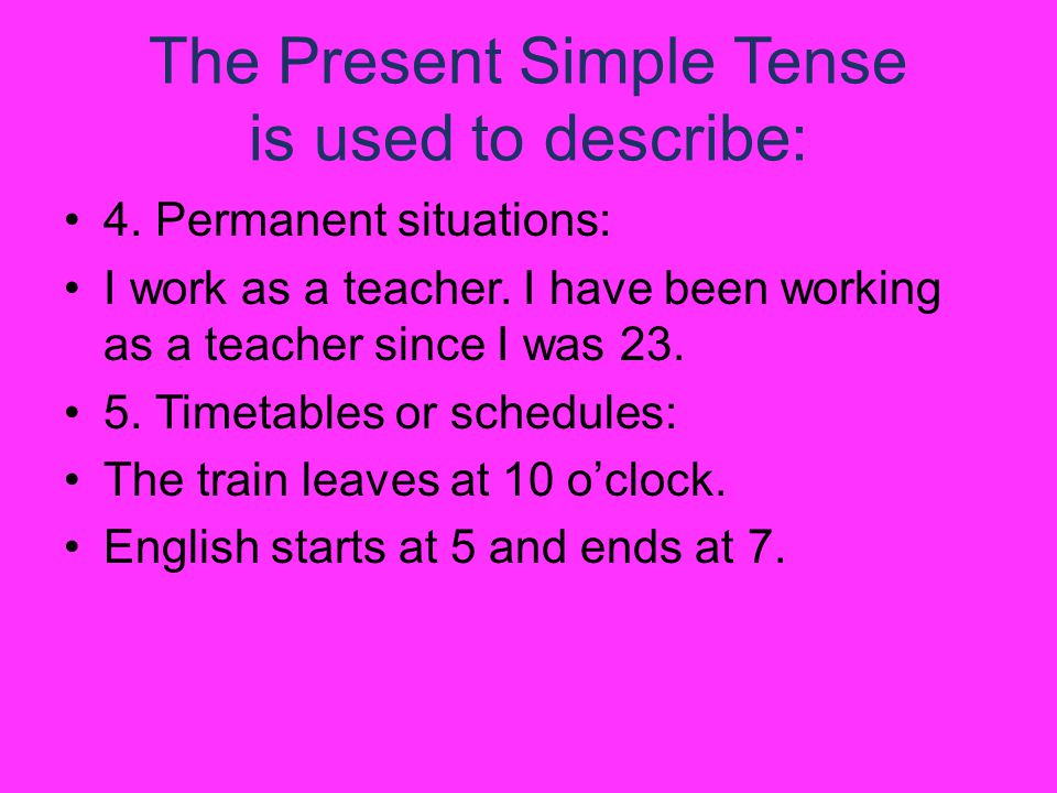 The Present Simple Tense is used to describe: 4. Permanent situations: I work as a teacher.