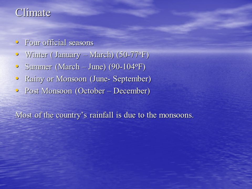 Climate Four official seasons Four official seasons Winter ( January – March) (50-77 o F) Winter ( January – March) (50-77 o F) Summer (March – June) ( o F) Summer (March – June) ( o F) Rainy or Monsoon (June- September) Rainy or Monsoon (June- September) Post Monsoon (October – December) Post Monsoon (October – December) Most of the country's rainfall is due to the monsoons.