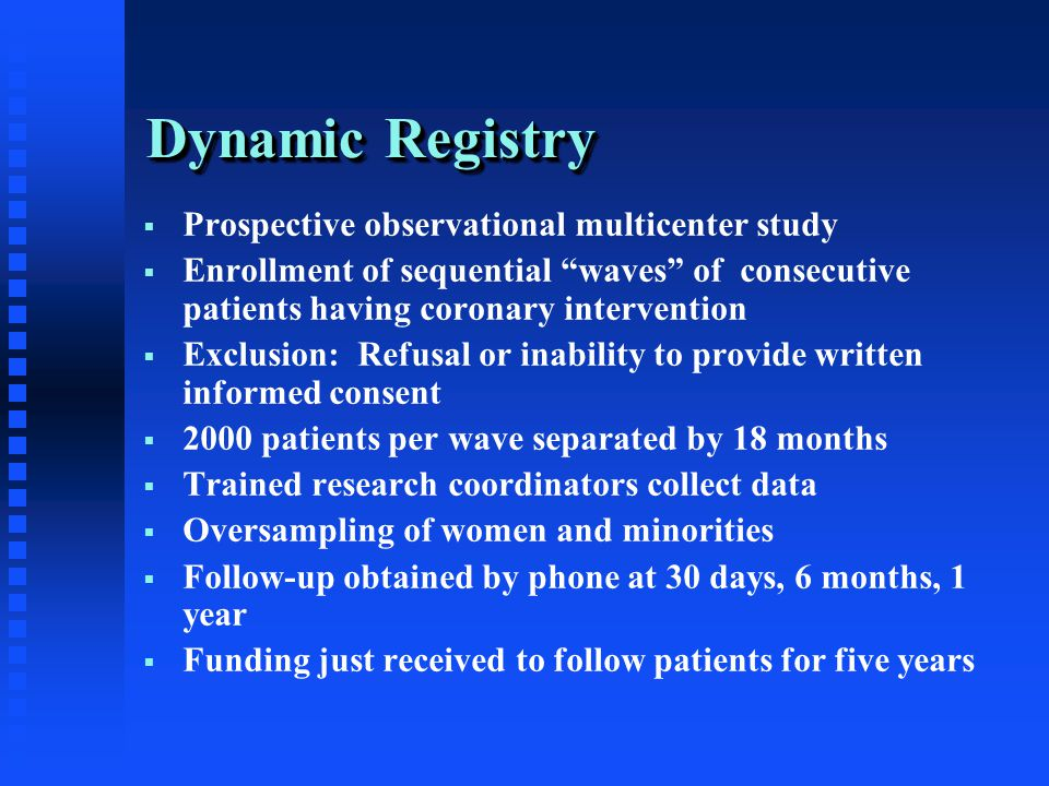 Dynamic Registry  Prospective observational multicenter study  Enrollment of sequential waves of consecutive patients having coronary intervention  Exclusion: Refusal or inability to provide written informed consent  2000 patients per wave separated by 18 months  Trained research coordinators collect data  Oversampling of women and minorities  Follow-up obtained by phone at 30 days, 6 months, 1 year  Funding just received to follow patients for five years
