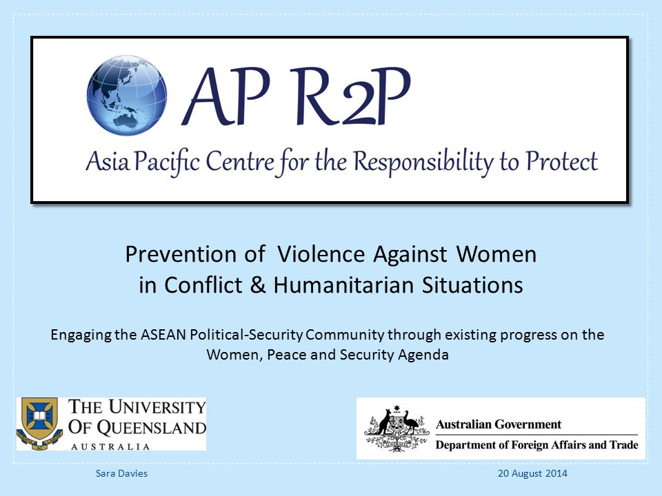 Engaging the ASEAN Political-Security Community through existing progress on the Women, Peace and Security Agenda Prevention of Violence Against Women in Conflict & Humanitarian Situations 20 August 2014Sara Davies