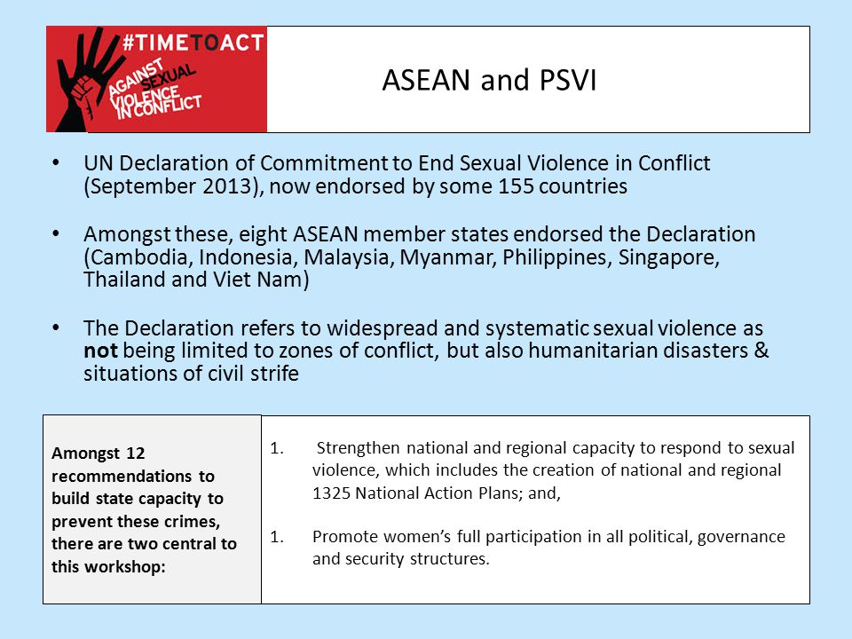 ASEAN and PSVI UN Declaration of Commitment to End Sexual Violence in Conflict (September 2013), now endorsed by some 155 countries Amongst these, eight ASEAN member states endorsed the Declaration (Cambodia, Indonesia, Malaysia, Myanmar, Philippines, Singapore, Thailand and Viet Nam) The Declaration refers to widespread and systematic sexual violence as not being limited to zones of conflict, but also humanitarian disasters & situations of civil strife Amongst 12 recommendations to build state capacity to prevent these crimes, there are two central to this workshop: 1.
