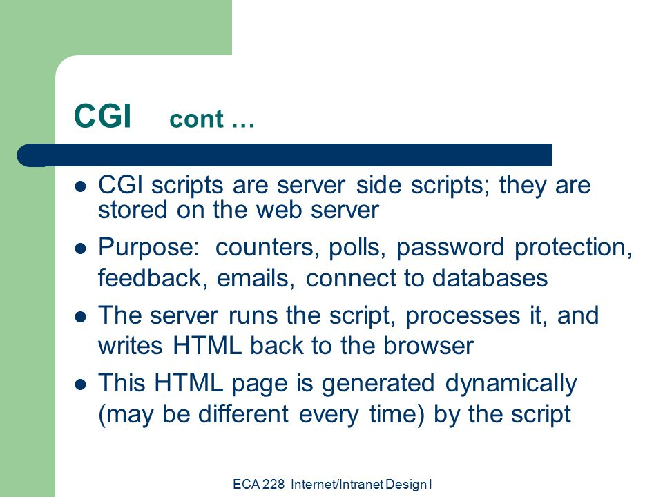 ECA 228 Internet/Intranet Design I CGI cont … CGI scripts are server side scripts; they are stored on the web server Purpose: counters, polls, password protection, feedback,  s, connect to databases The server runs the script, processes it, and writes HTML back to the browser This HTML page is generated dynamically (may be different every time) by the script