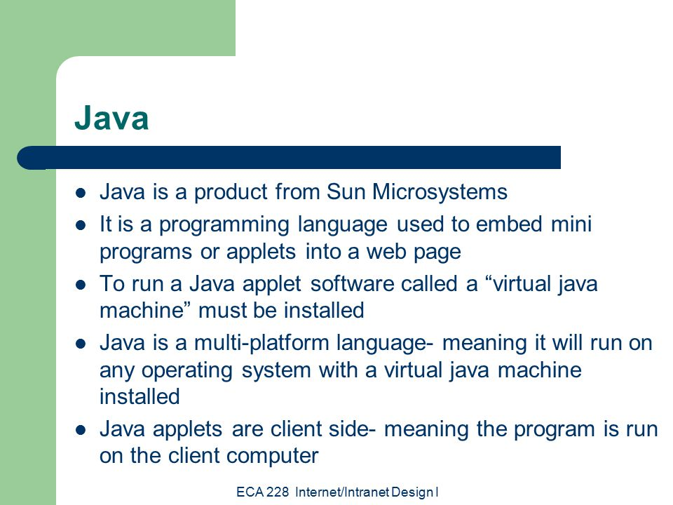 ECA 228 Internet/Intranet Design I Java Java is a product from Sun Microsystems It is a programming language used to embed mini programs or applets into a web page To run a Java applet software called a virtual java machine must be installed Java is a multi-platform language- meaning it will run on any operating system with a virtual java machine installed Java applets are client side- meaning the program is run on the client computer
