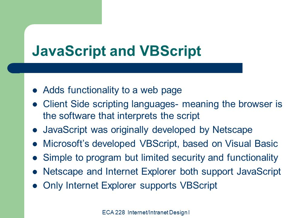 ECA 228 Internet/Intranet Design I JavaScript and VBScript Adds functionality to a web page Client Side scripting languages- meaning the browser is the software that interprets the script JavaScript was originally developed by Netscape Microsoft's developed VBScript, based on Visual Basic Simple to program but limited security and functionality Netscape and Internet Explorer both support JavaScript Only Internet Explorer supports VBScript