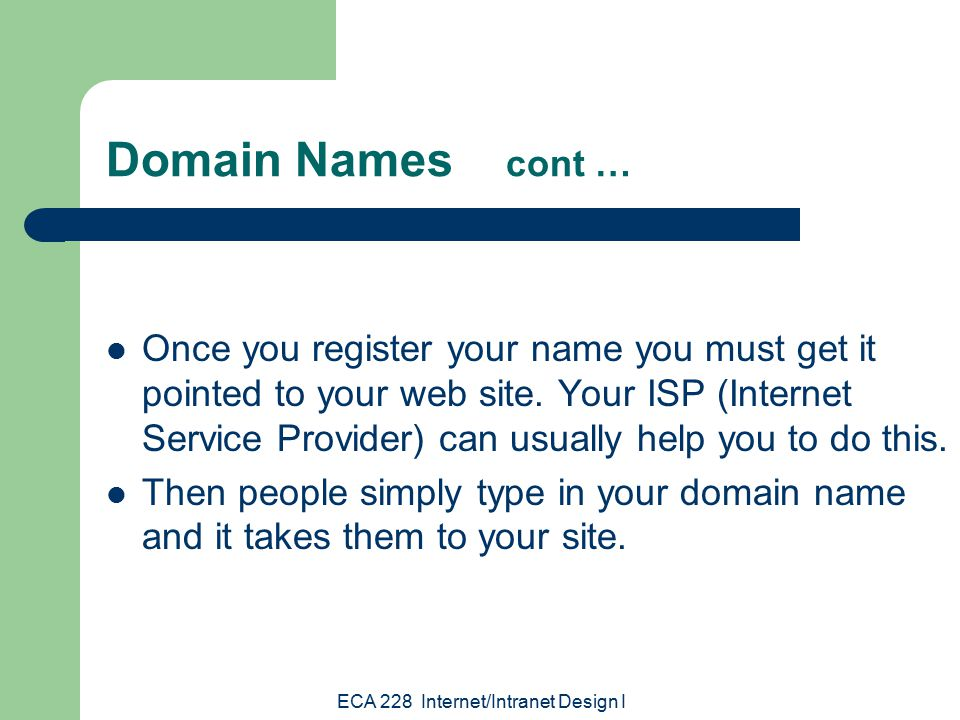 ECA 228 Internet/Intranet Design I Domain Names cont … Once you register your name you must get it pointed to your web site.