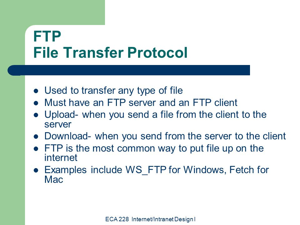 ECA 228 Internet/Intranet Design I FTP File Transfer Protocol Used to transfer any type of file Must have an FTP server and an FTP client Upload- when you send a file from the client to the server Download- when you send from the server to the client FTP is the most common way to put file up on the internet Examples include WS_FTP for Windows, Fetch for Mac