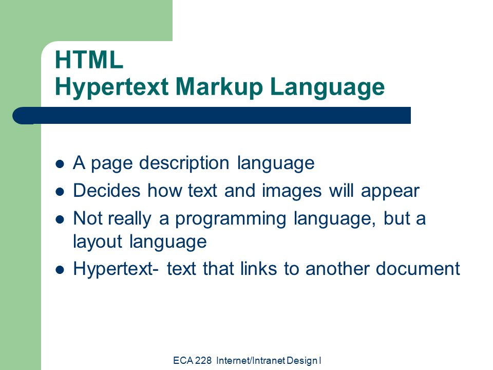 ECA 228 Internet/Intranet Design I HTML Hypertext Markup Language A page description language Decides how text and images will appear Not really a programming language, but a layout language Hypertext- text that links to another document