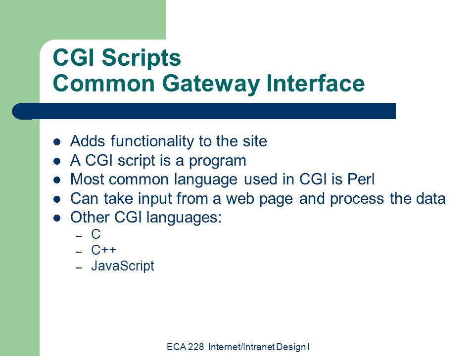 ECA 228 Internet/Intranet Design I CGI Scripts Common Gateway Interface Adds functionality to the site A CGI script is a program Most common language used in CGI is Perl Can take input from a web page and process the data Other CGI languages: – C – C++ – JavaScript