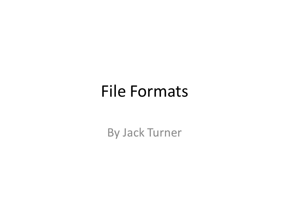 File Formats By Jack Turner