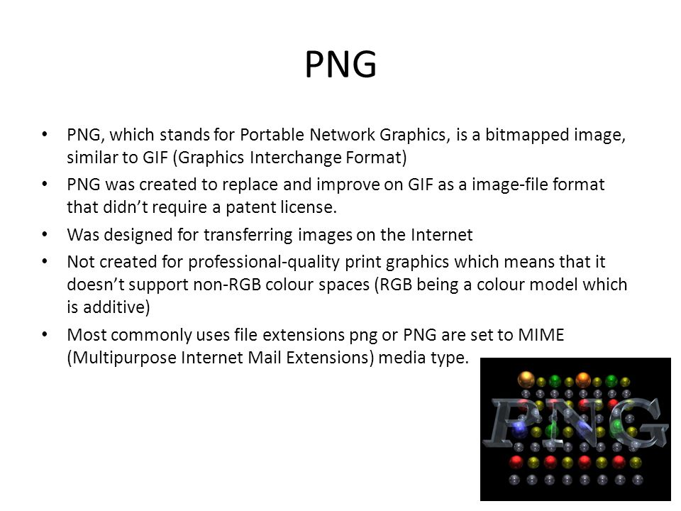 PNG PNG, which stands for Portable Network Graphics, is a bitmapped image, similar to GIF (Graphics Interchange Format) PNG was created to replace and improve on GIF as a image-file format that didn't require a patent license.