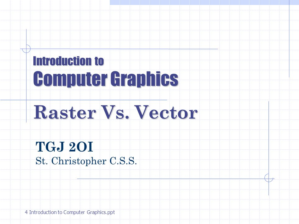 Introduction to Computer Graphics Raster Vs. Vector TGJ 2OI St.