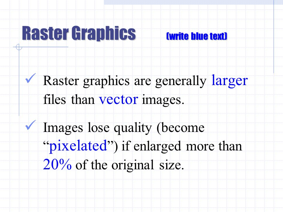 Raster Graphics (write blue text) Raster graphics are generally larger files than vector images.
