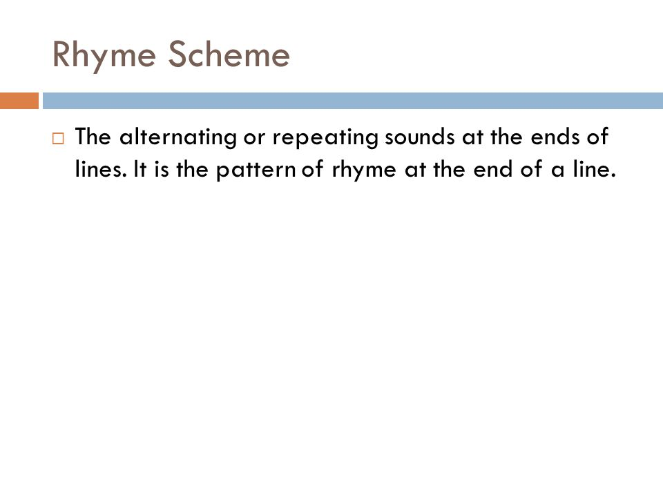 Rhyme  Words that share sounds together  End Rhyme: Rhyming at the ends of lines  Internal Rhyme: Rhyming within a line.