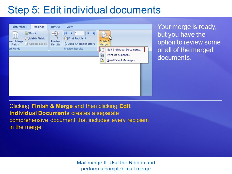 Mail merge II: Use the Ribbon and perform a complex mail merge Step 5: Edit individual documents Your merge is ready, but you have the option to review some or all of the merged documents.