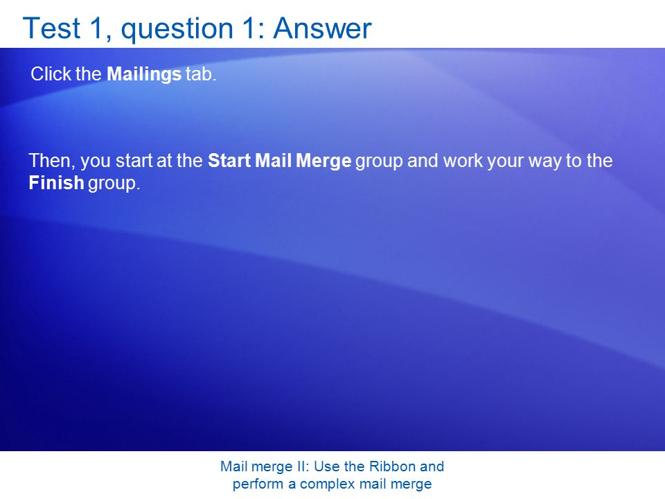 Mail merge II: Use the Ribbon and perform a complex mail merge Test 1, question 1: Answer Click the Mailings tab.