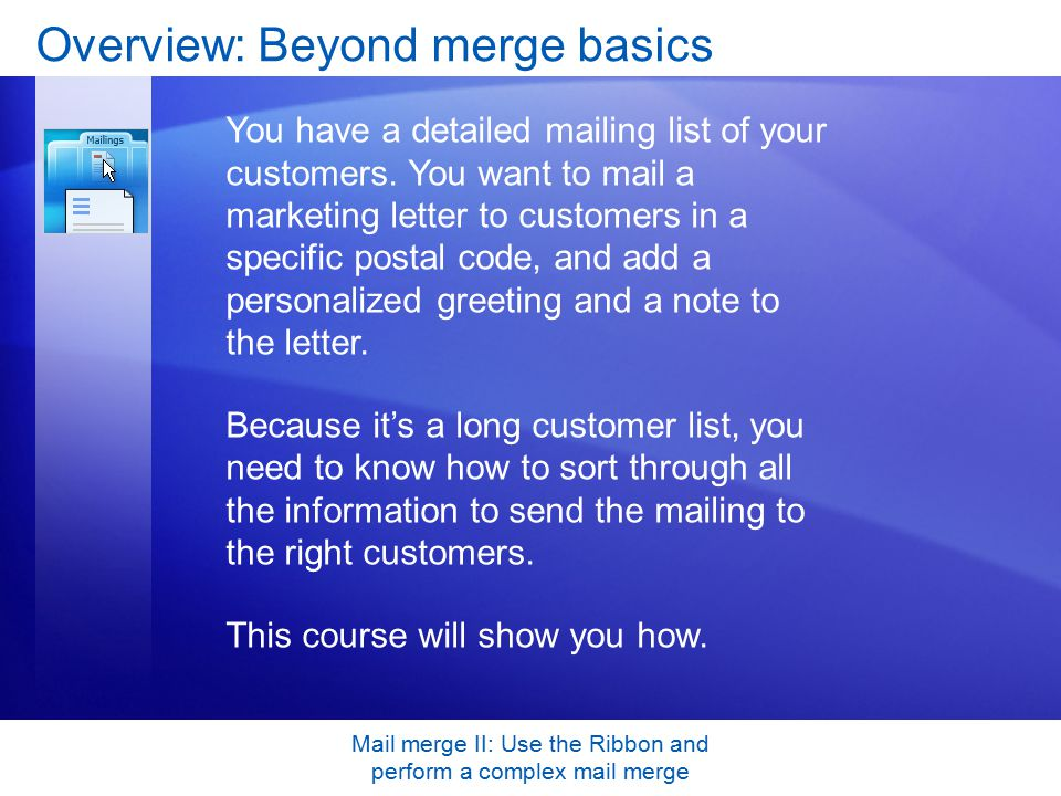 Mail merge II: Use the Ribbon and perform a complex mail merge Overview: Beyond merge basics You have a detailed mailing list of your customers.