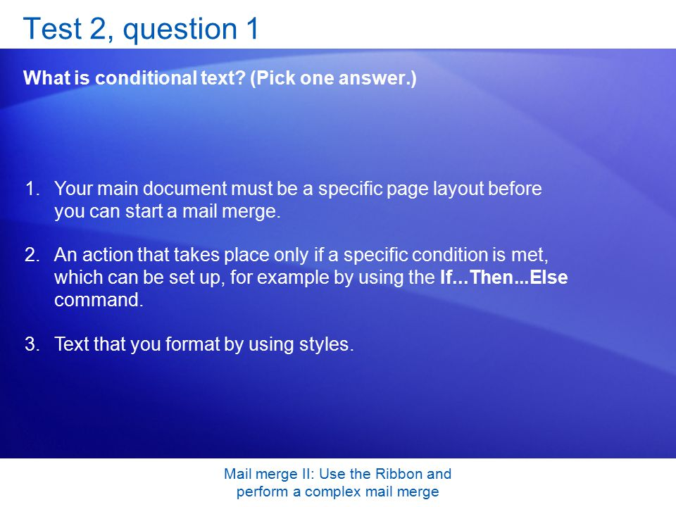 Mail merge II: Use the Ribbon and perform a complex mail merge Test 2, question 1 What is conditional text.