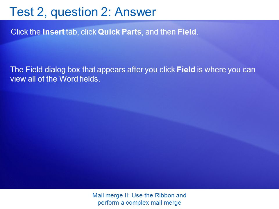 Mail merge II: Use the Ribbon and perform a complex mail merge Test 2, question 2: Answer Click the Insert tab, click Quick Parts, and then Field.