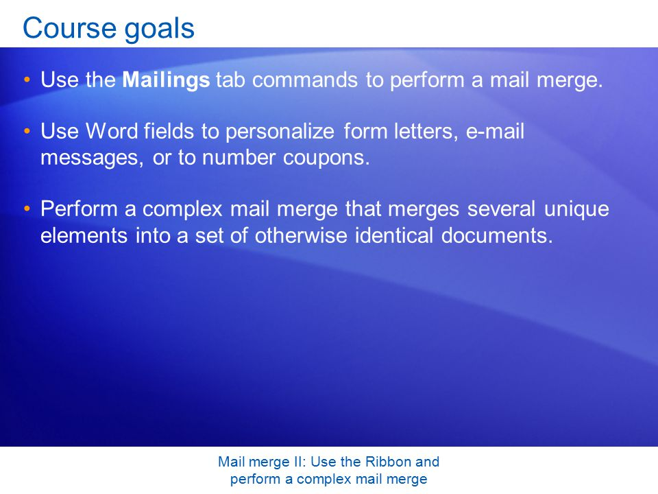 Mail merge II: Use the Ribbon and perform a complex mail merge Course goals Use the Mailings tab commands to perform a mail merge.