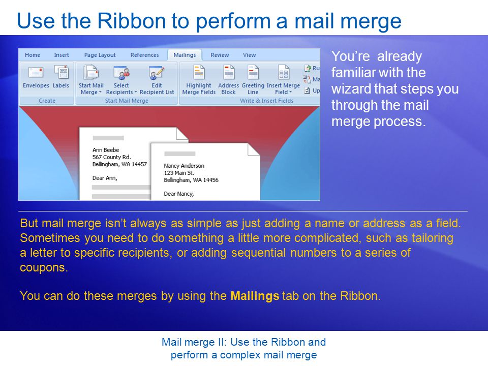 Mail merge II: Use the Ribbon and perform a complex mail merge Use the Ribbon to perform a mail merge You're already familiar with the wizard that steps you through the mail merge process.