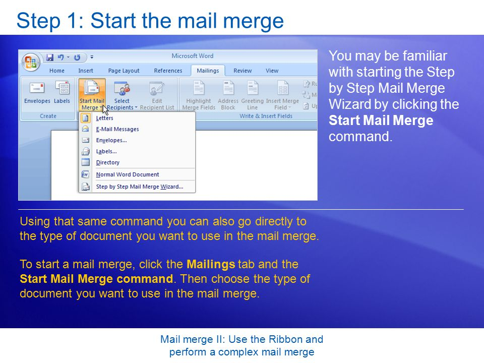 Mail merge II: Use the Ribbon and perform a complex mail merge Step 1: Start the mail merge You may be familiar with starting the Step by Step Mail Merge Wizard by clicking the Start Mail Merge command.