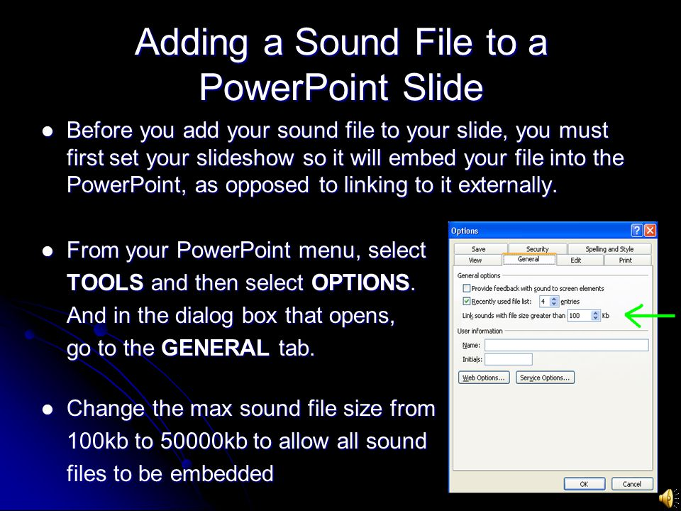 Adding a Sound File to a PowerPoint Slide Before you add your sound file to your slide, you must first set your slideshow so it will embed your file into the PowerPoint, as opposed to linking to it externally.