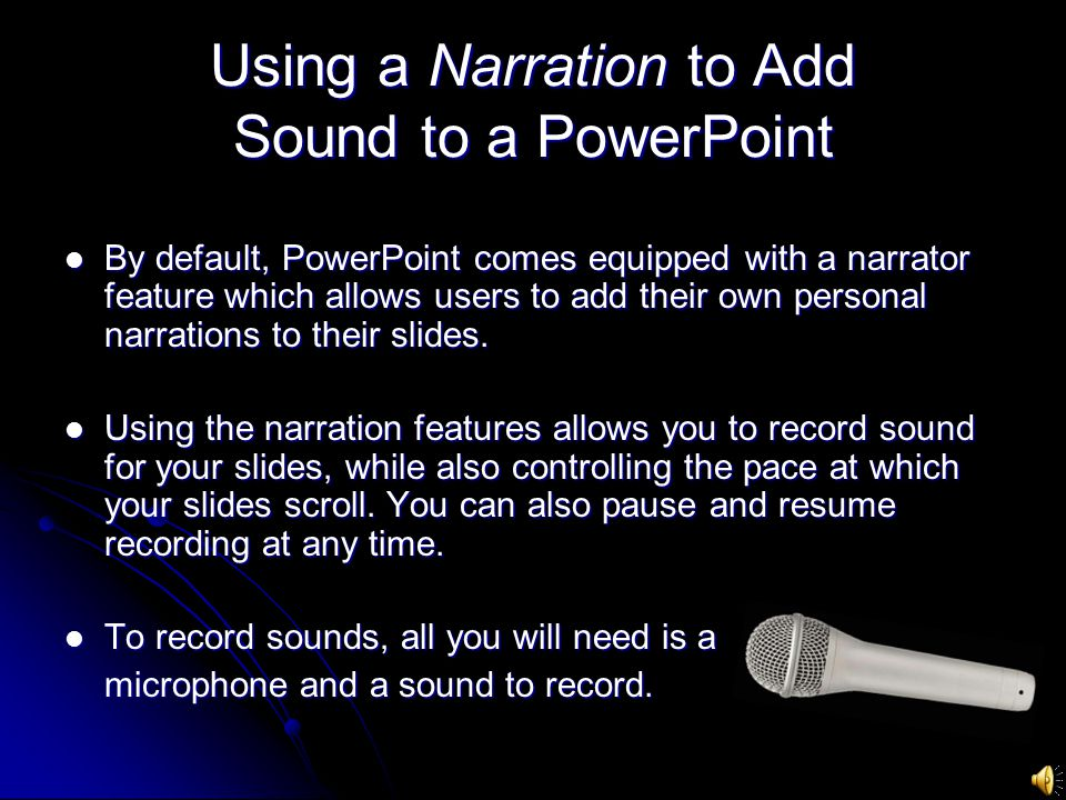 Using a Narration to Add Sound to a PowerPoint By default, PowerPoint comes equipped with a narrator feature which allows users to add their own personal narrations to their slides.