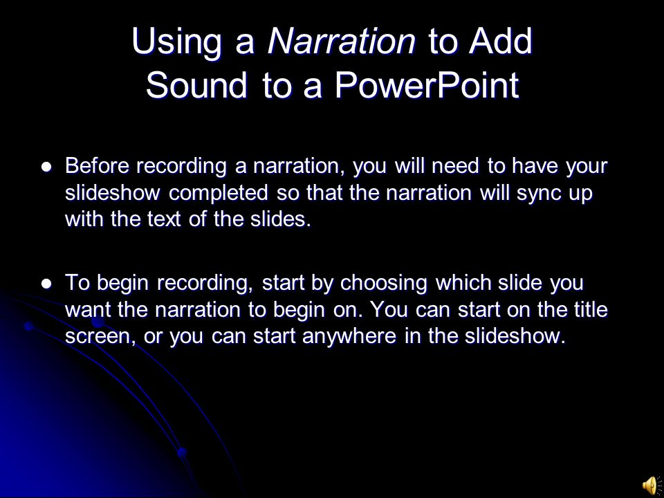 Using a Narration to Add Sound to a PowerPoint Before recording a narration, you will need to have your slideshow completed so that the narration will sync up with the text of the slides.