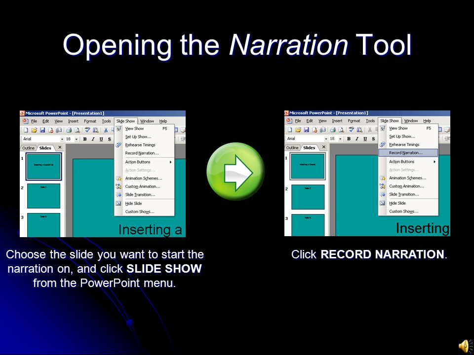 Opening the Narration Tool Choose the slide you want to start the narration on, and click SLIDE SHOW from the PowerPoint menu.