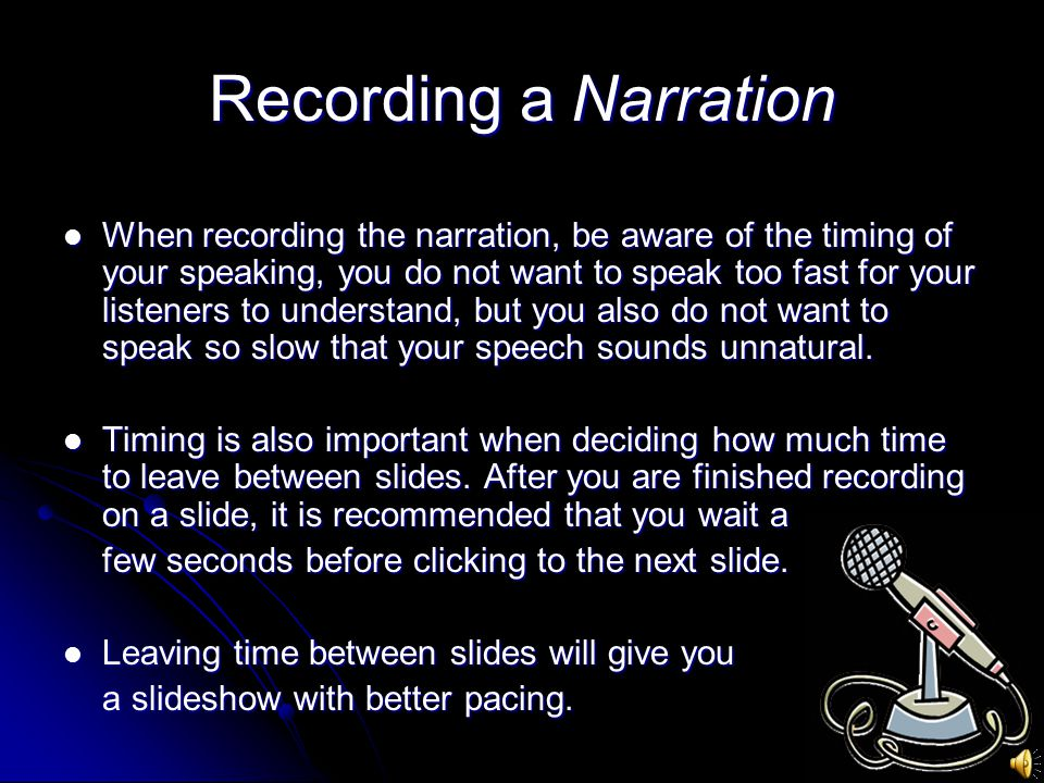 Recording a Narration When recording the narration, be aware of the timing of your speaking, you do not want to speak too fast for your listeners to understand, but you also do not want to speak so slow that your speech sounds unnatural.