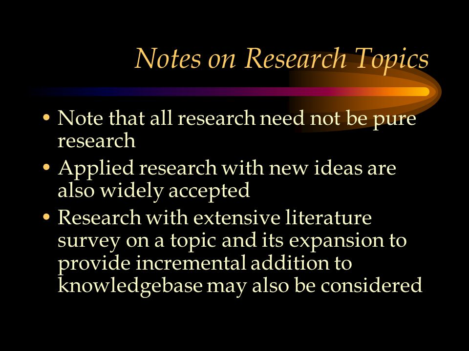 Notes on Research Topics Note that all research need not be pure research Applied research with new ideas are also widely accepted Research with extensive literature survey on a topic and its expansion to provide incremental addition to knowledgebase may also be considered