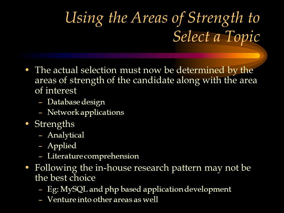 Using the Areas of Strength to Select a Topic The actual selection must now be determined by the areas of strength of the candidate along with the area of interest –Database design –Network applications Strengths –Analytical –Applied –Literature comprehension Following the in-house research pattern may not be the best choice –Eg: MySQL and php based application development –Venture into other areas as well