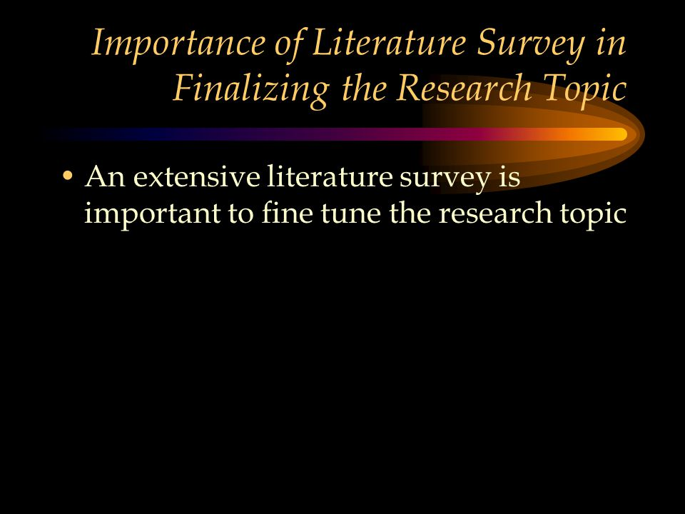Importance of Literature Survey in Finalizing the Research Topic An extensive literature survey is important to fine tune the research topic