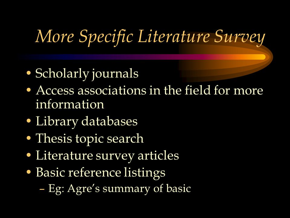 More Specific Literature Survey Scholarly journals Access associations in the field for more information Library databases Thesis topic search Literature survey articles Basic reference listings –Eg: Agre's summary of basic