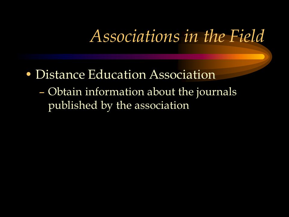 Associations in the Field Distance Education Association –Obtain information about the journals published by the association