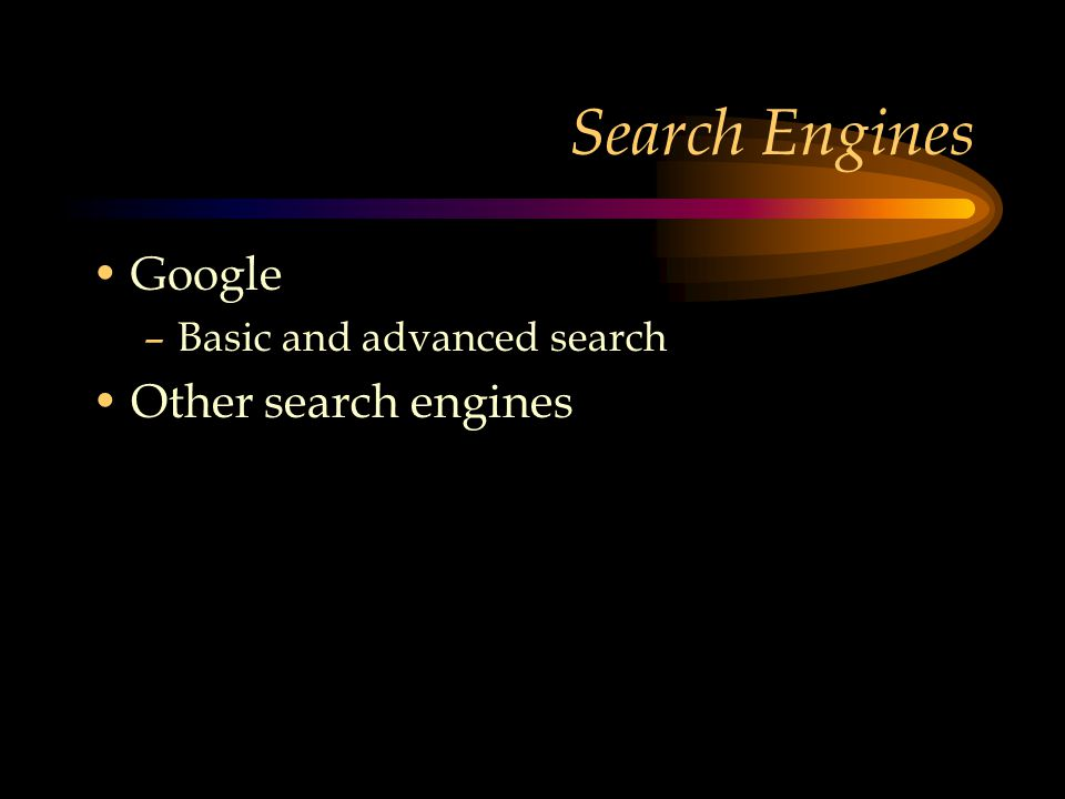 Search Engines Google –Basic and advanced search Other search engines