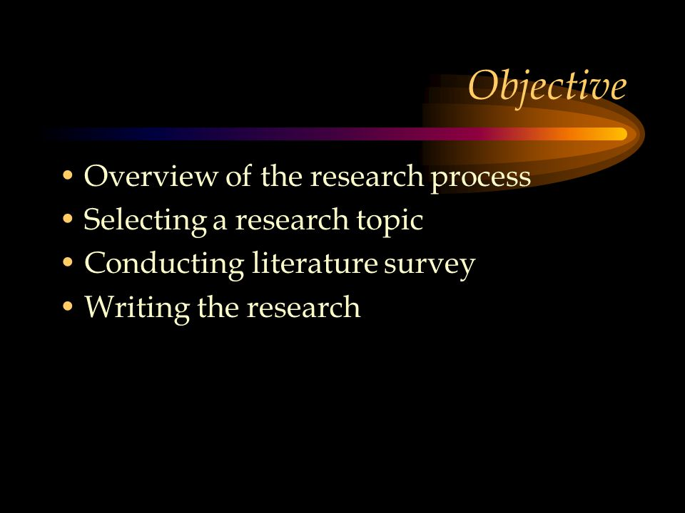 Objective Overview of the research process Selecting a research topic Conducting literature survey Writing the research