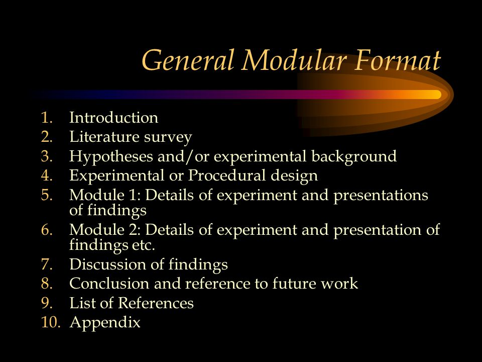 General Modular Format 1.Introduction 2.Literature survey 3.Hypotheses and/or experimental background 4.Experimental or Procedural design 5.Module 1: Details of experiment and presentations of findings 6.Module 2: Details of experiment and presentation of findings etc.