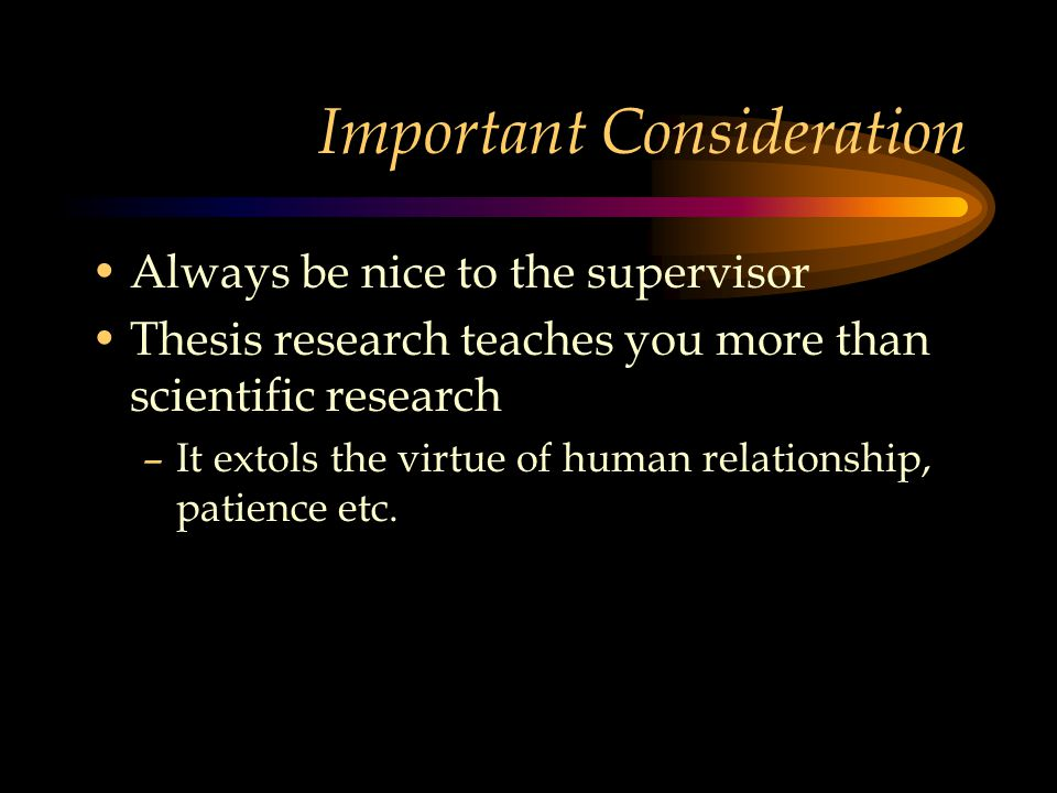 Important Consideration Always be nice to the supervisor Thesis research teaches you more than scientific research –It extols the virtue of human relationship, patience etc.