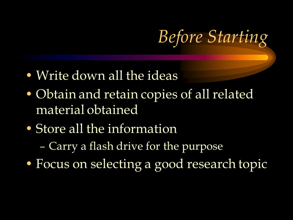 Before Starting Write down all the ideas Obtain and retain copies of all related material obtained Store all the information –Carry a flash drive for the purpose Focus on selecting a good research topic