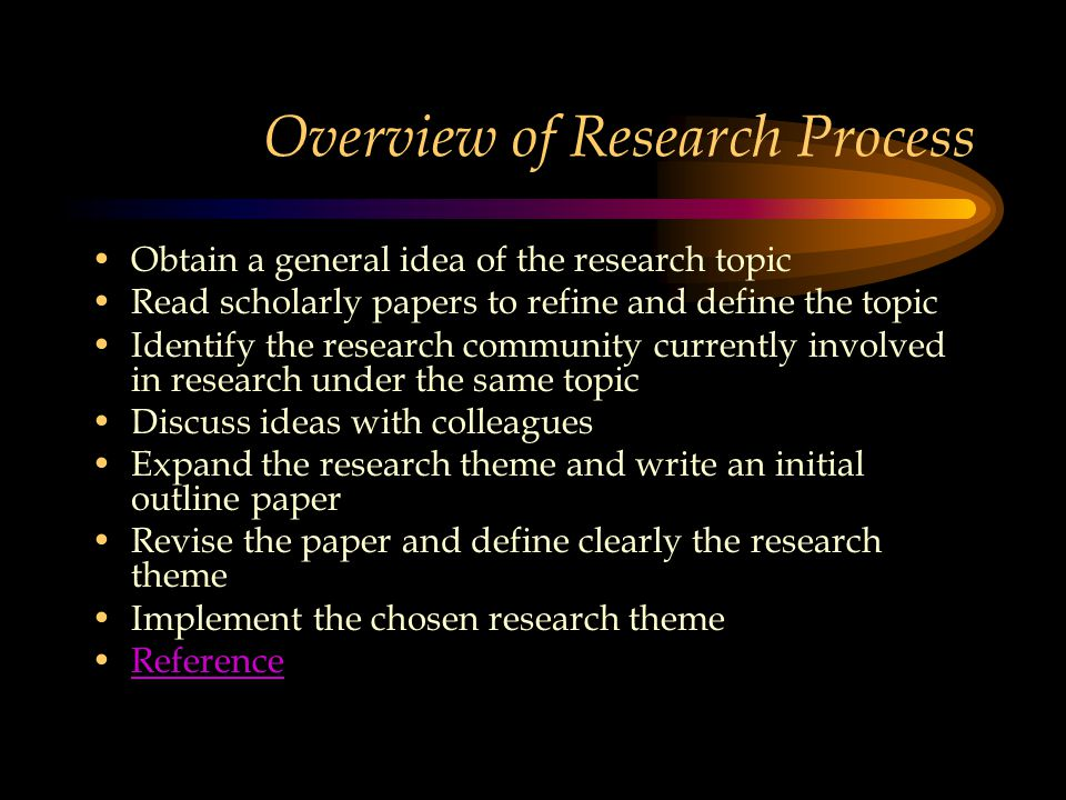 Overview of Research Process Obtain a general idea of the research topic Read scholarly papers to refine and define the topic Identify the research community currently involved in research under the same topic Discuss ideas with colleagues Expand the research theme and write an initial outline paper Revise the paper and define clearly the research theme Implement the chosen research theme Reference