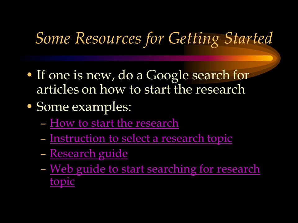 Some Resources for Getting Started If one is new, do a Google search for articles on how to start the research Some examples: –How to start the researchHow to start the research –Instruction to select a research topicInstruction to select a research topic –Research guideResearch guide –Web guide to start searching for research topicWeb guide to start searching for research topic